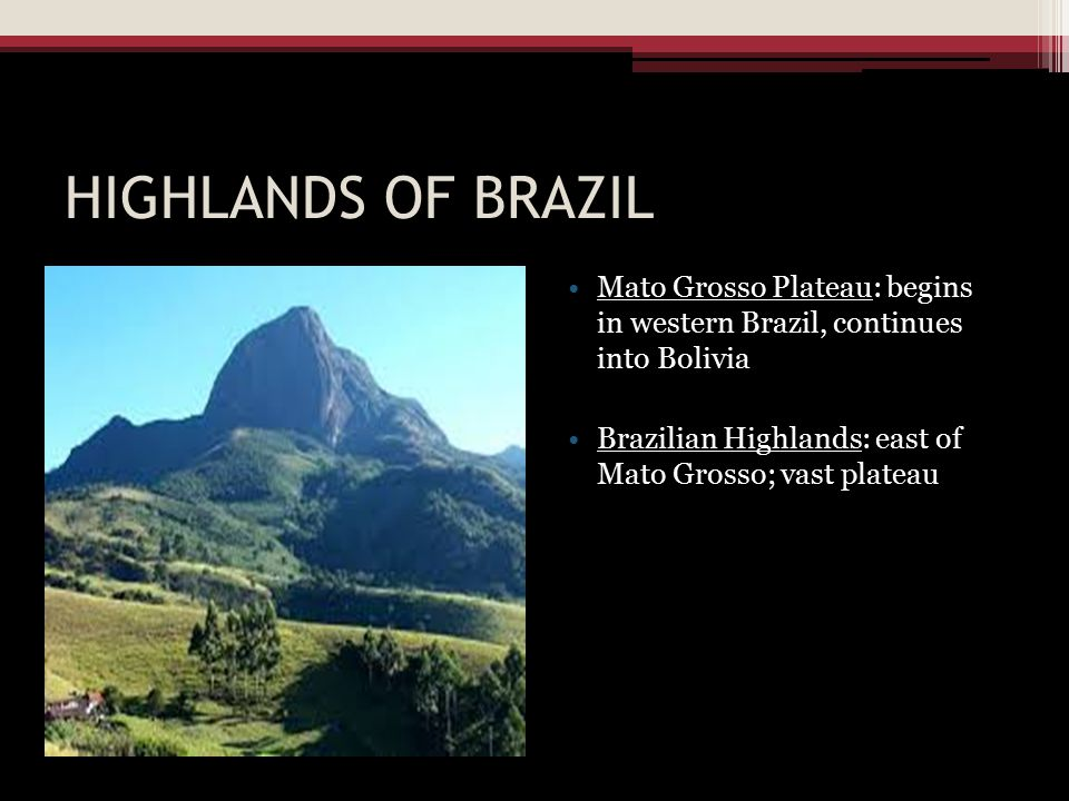 HIGHLANDS OF BRAZIL Mato Grosso Plateau: begins in western Brazil, continues into Bolivia.