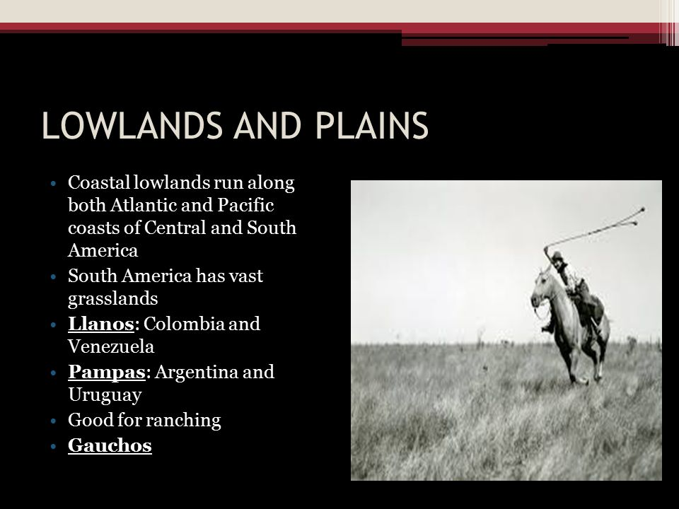 LOWLANDS AND PLAINS Coastal lowlands run along both Atlantic and Pacific coasts of Central and South America.