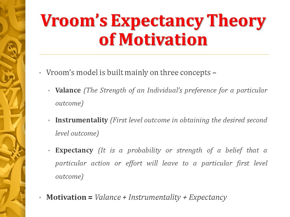 the vroom expectancy theory of motivation Vroom's expectancy theory, sometimes only the expactancy theory is one of the theories dealing with the motivation of people it is based on the fact, that human motivation affects his internal expectations in three elements: valence, instrumentality and expectancy.