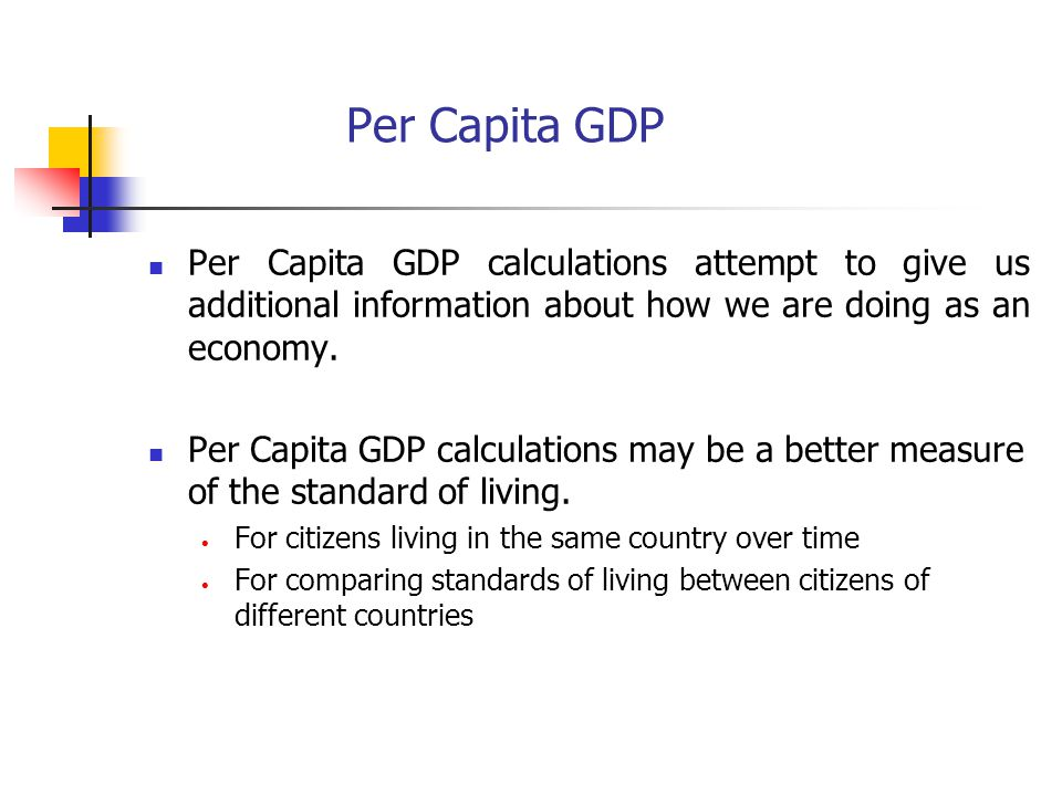 Per Capita GDP Per Capita GDP calculations attempt to give us additional information about how we are doing as an economy.