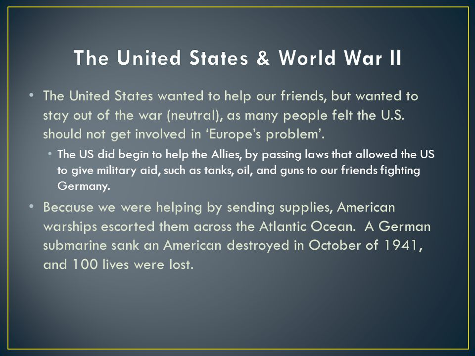 how the united states became involved in world war ii The united states got involved in world war ii after the japanese attacked pearl harbor in hawaii the attack occurred after the united states refused to continue trading iron and gasoline to japan japan needed these items to continue their war with china before the attack on pearl harbor .