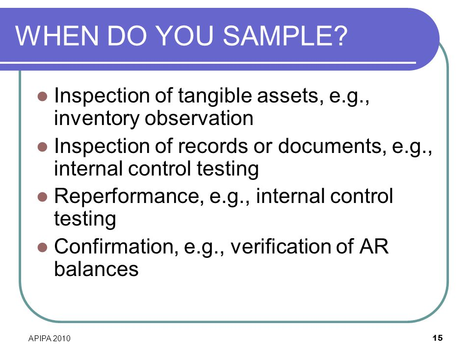 WHEN DO YOU SAMPLE Inspection of tangible assets, e.g., inventory observation. Inspection of records or documents, e.g., internal control testing.