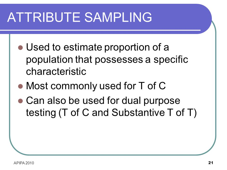 ATTRIBUTE SAMPLING Used to estimate proportion of a population that possesses a specific characteristic.