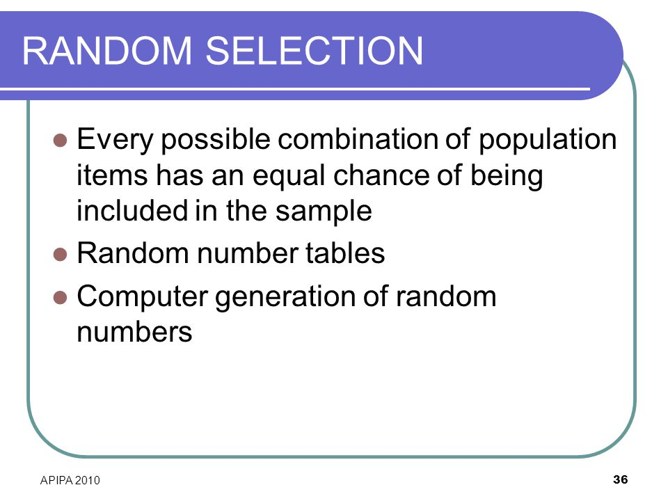 RANDOM SELECTION Every possible combination of population items has an equal chance of being included in the sample.