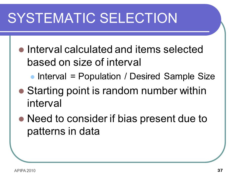 SYSTEMATIC SELECTION Interval calculated and items selected based on size of interval. Interval = Population / Desired Sample Size.
