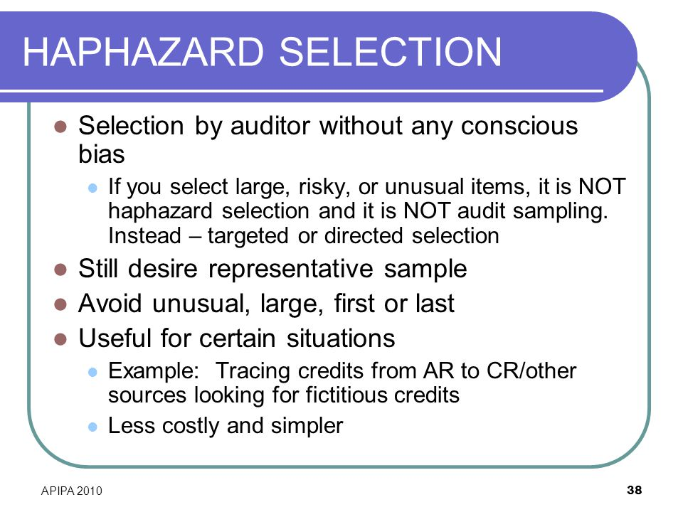 HAPHAZARD SELECTION Selection by auditor without any conscious bias