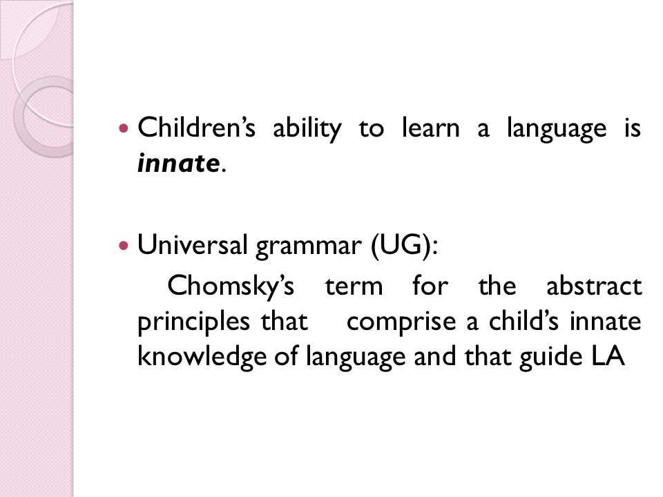 are children born with an innate ability to acquire language In the late 1950s, the american linguist noam chomsky suggested that children are born with an innate ability to acquire language – a 'blueprint' for speaking any language on the planet.