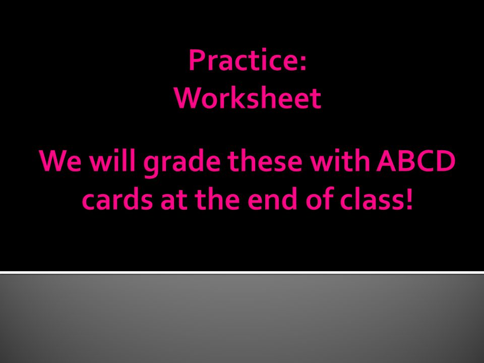 We will grade these with ABCD cards at the end of class!