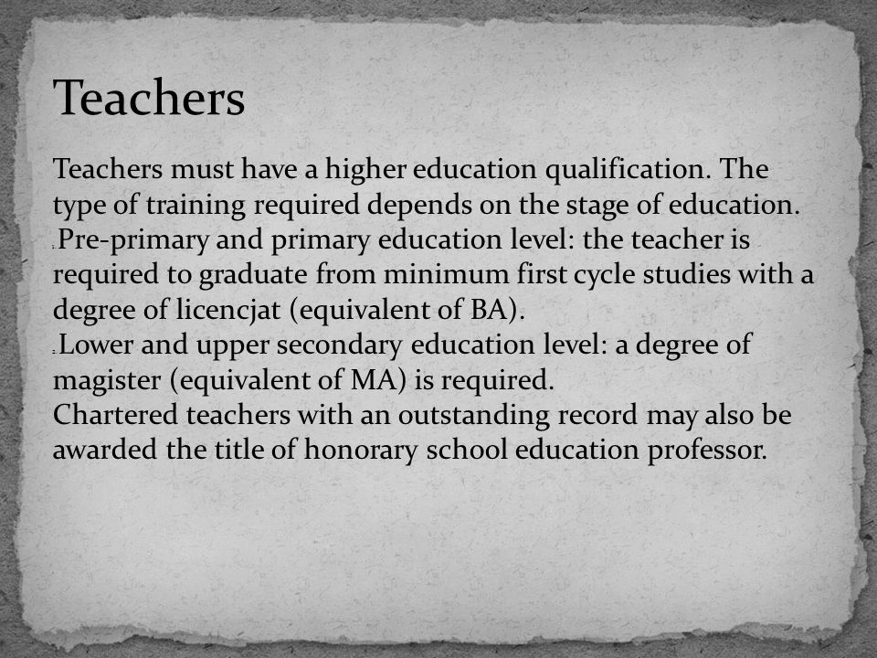 Teachers Teachers must have a higher education qualification. The type of training required depends on the stage of education.