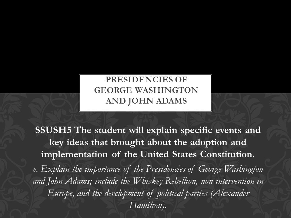 washington and adams presidencies The most accomplished president during the first presidencies was b y far the presidency of george washington almost every decision made during his two terms was made correctly throughout his domestic problems, foreign affairs, and frontier issues his ability to reason was almost flawless.