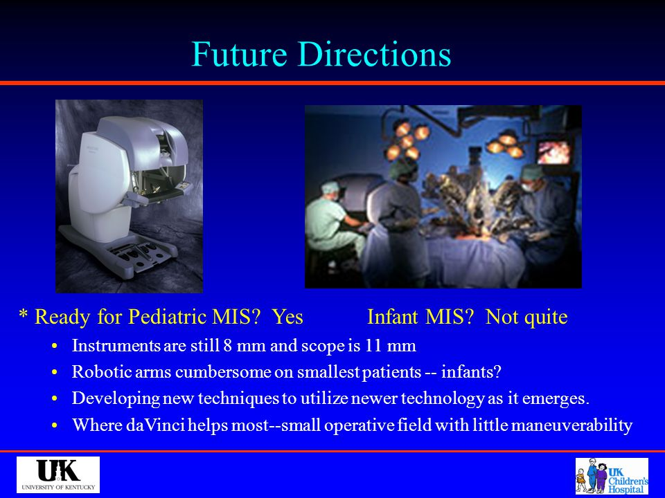 Future Directions * Ready for Pediatric MIS Yes Infant MIS Not quite