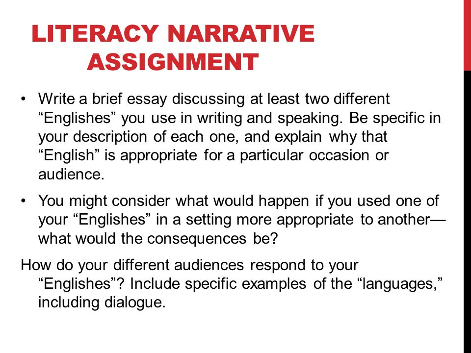 assignment literacy narrative Assignment 2: writing a literacy narrative essay (5-7 pages, ds) your second major assignment is your own literacy narrative this assignment is a 5-7 page essay in which you discuss your path to literacy or discuss a significant moment/memory in.