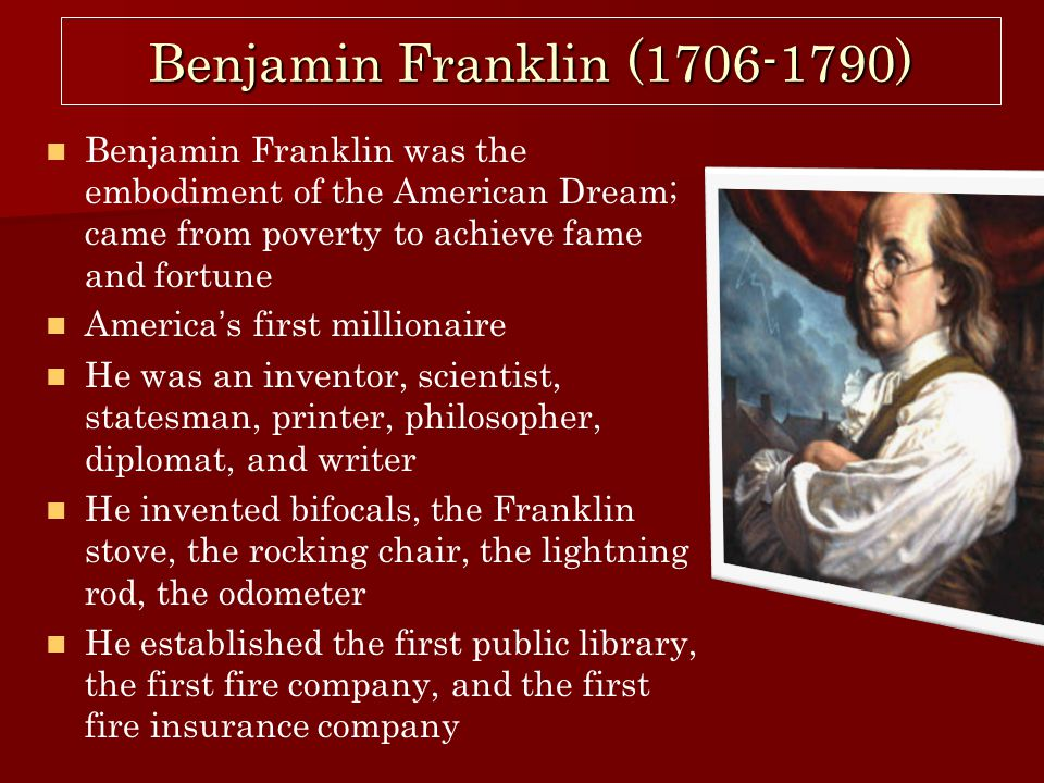 ben franklin and the american dream Benjamin franklin was born in a milk street, boston, house january 17, 1706, the tenth son of abia folger, daughter of an indentured servant his father josiah franklin was a candlemaker at eight, he was sent to boston's latin school with the idea of entering harvard, which would prepare him for the ministry.