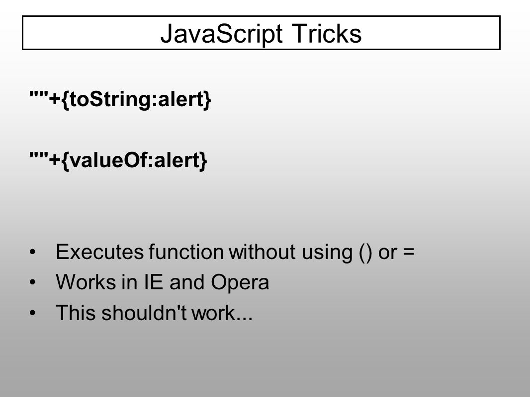 JavaScript Tricks +{toString:alert} +{valueOf:alert}