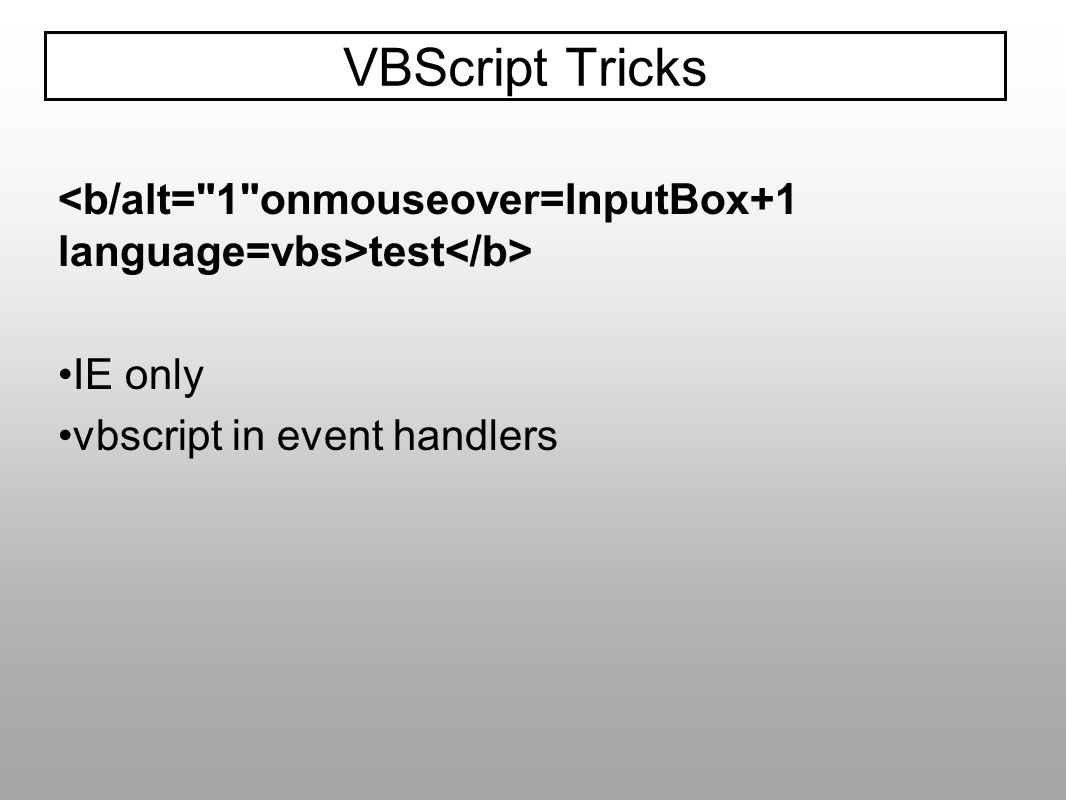 VBScript Tricks <b/alt= 1 onmouseover=InputBox+1 language=vbs>test</b> IE only.