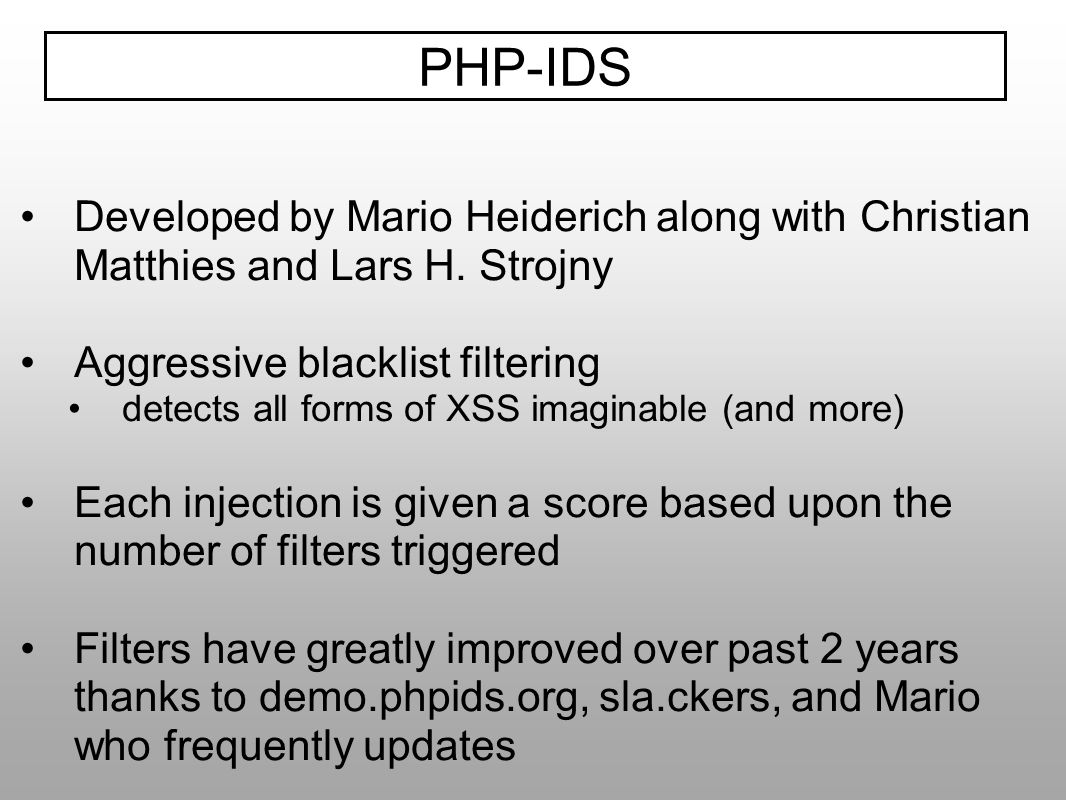PHP-IDSDeveloped by Mario Heiderich along with Christian Matthies and Lars H. Strojny. Aggressive blacklist filtering.