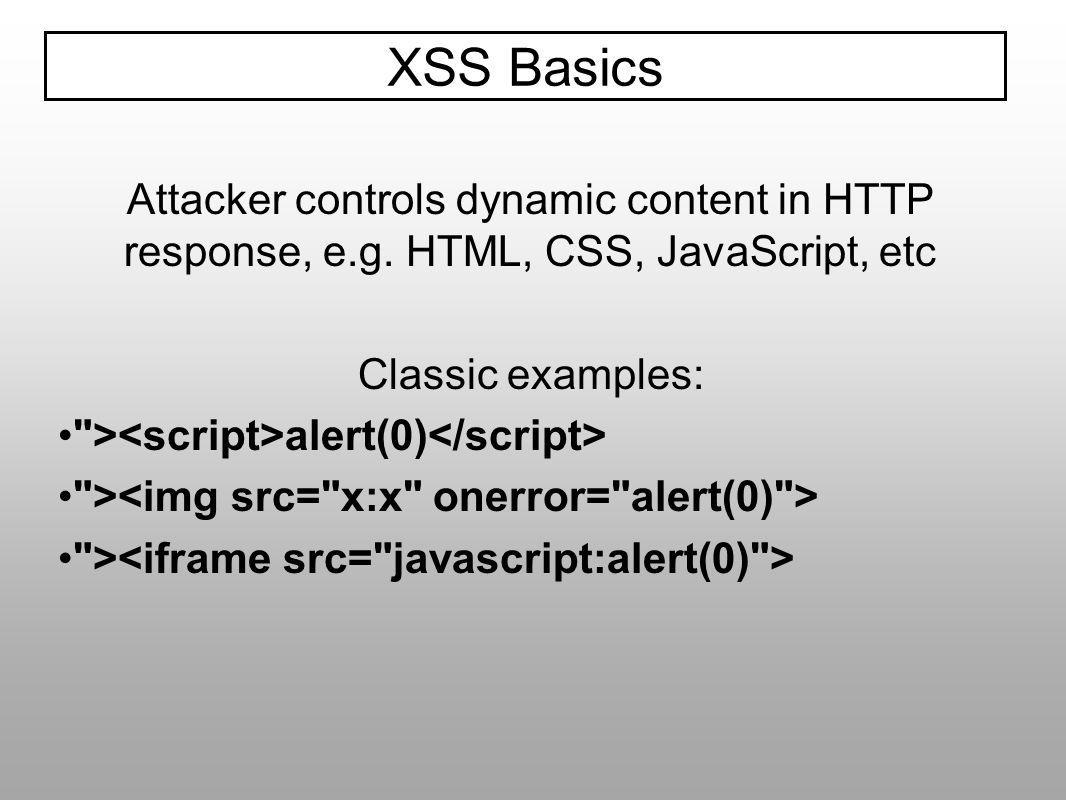 XSS BasicsAttacker controls dynamic content in HTTP response, e.g. HTML, CSS, JavaScript, etc. Classic examples: