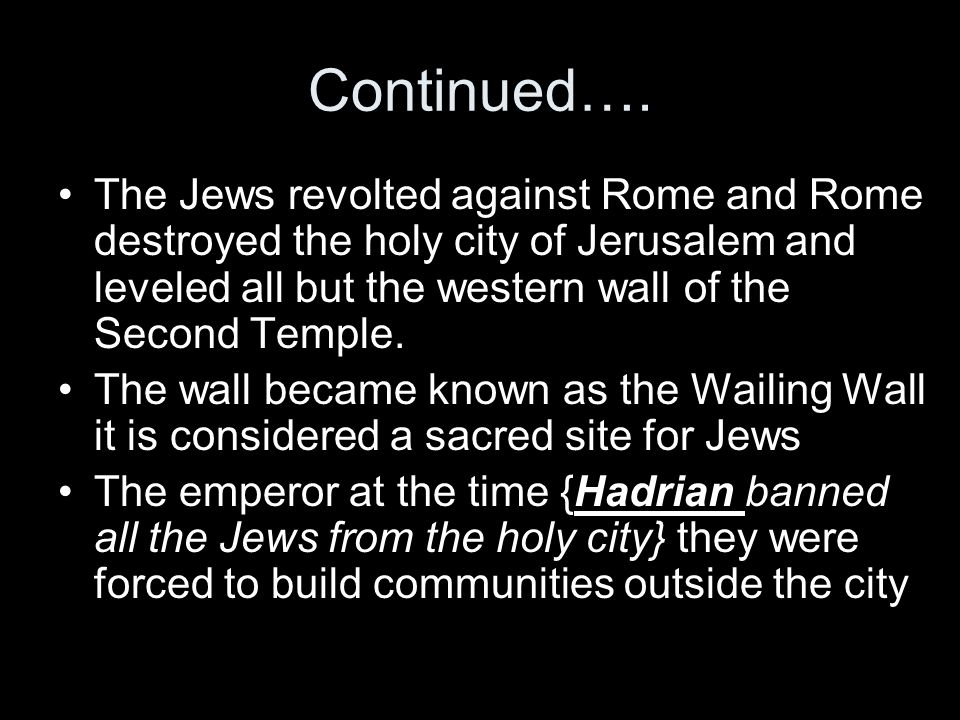 Continued…. The Jews revolted against Rome and Rome destroyed the holy city of Jerusalem and leveled all but the western wall of the Second Temple.