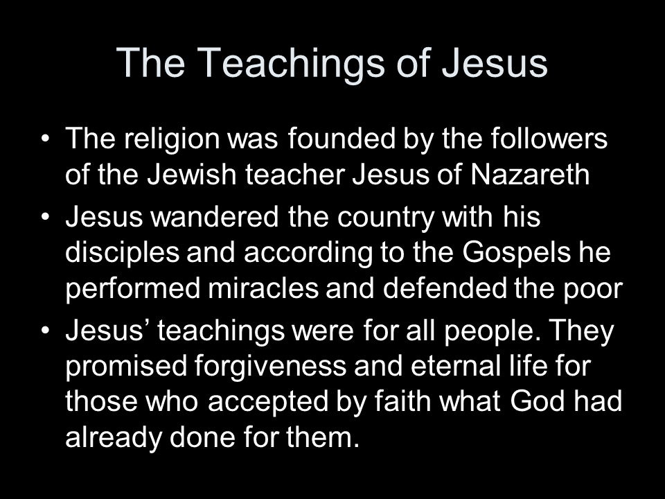 The Teachings of Jesus The religion was founded by the followers of the Jewish teacher Jesus of Nazareth.