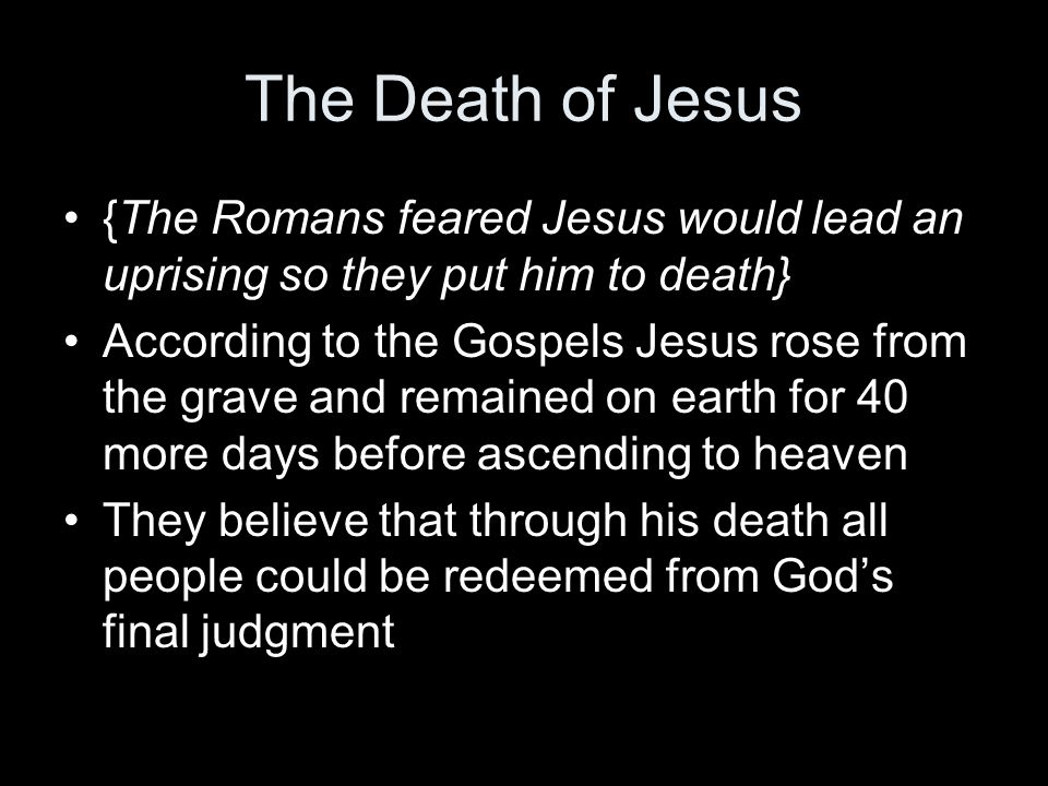The Death of Jesus {The Romans feared Jesus would lead an uprising so they put him to death}