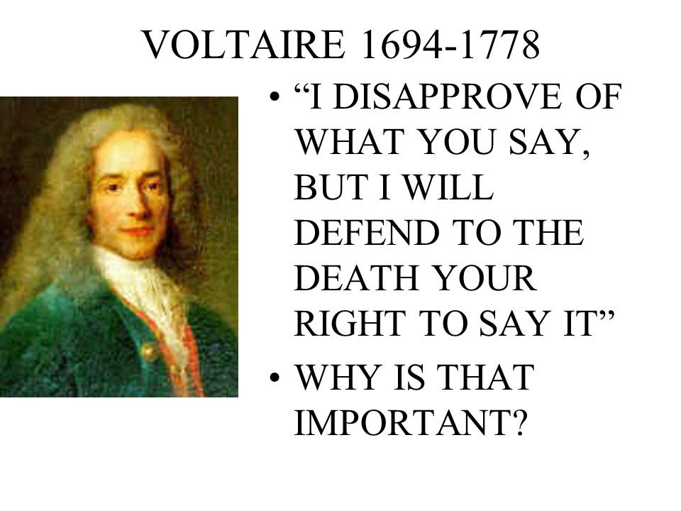 VOLTAIRE I DISAPPROVE OF WHAT YOU SAY, BUT I WILL DEFEND TO THE DEATH YOUR RIGHT TO SAY IT