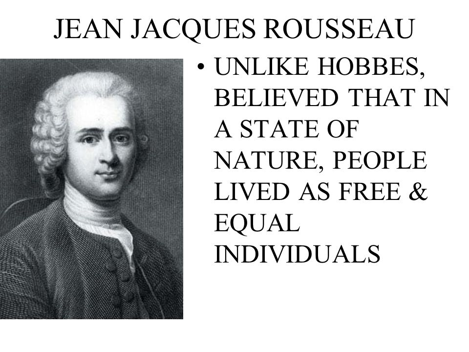 JEAN JACQUES ROUSSEAU UNLIKE HOBBES, BELIEVED THAT IN A STATE OF NATURE, PEOPLE LIVED AS FREE & EQUAL INDIVIDUALS.