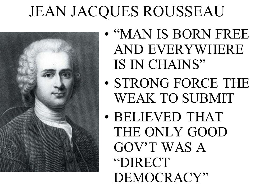 JEAN JACQUES ROUSSEAU MAN IS BORN FREE AND EVERYWHERE IS IN CHAINS