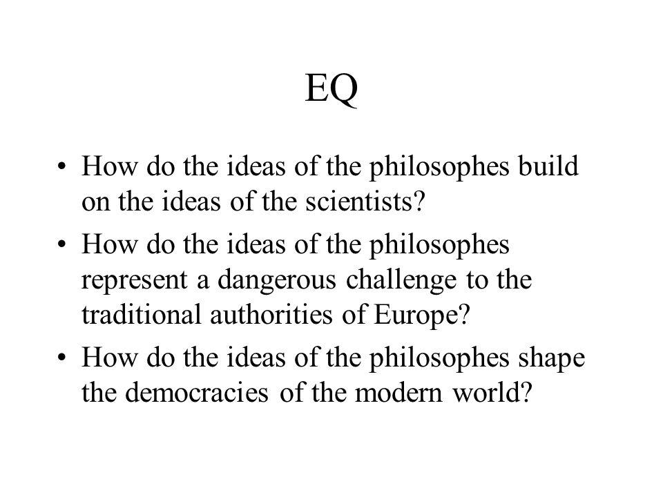 EQ How do the ideas of the philosophes build on the ideas of the scientists