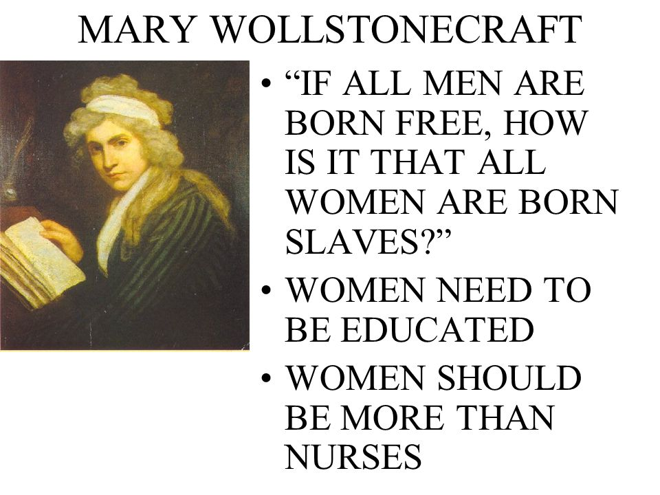 MARY WOLLSTONECRAFT IF ALL MEN ARE BORN FREE, HOW IS IT THAT ALL WOMEN ARE BORN SLAVES WOMEN NEED TO BE EDUCATED.