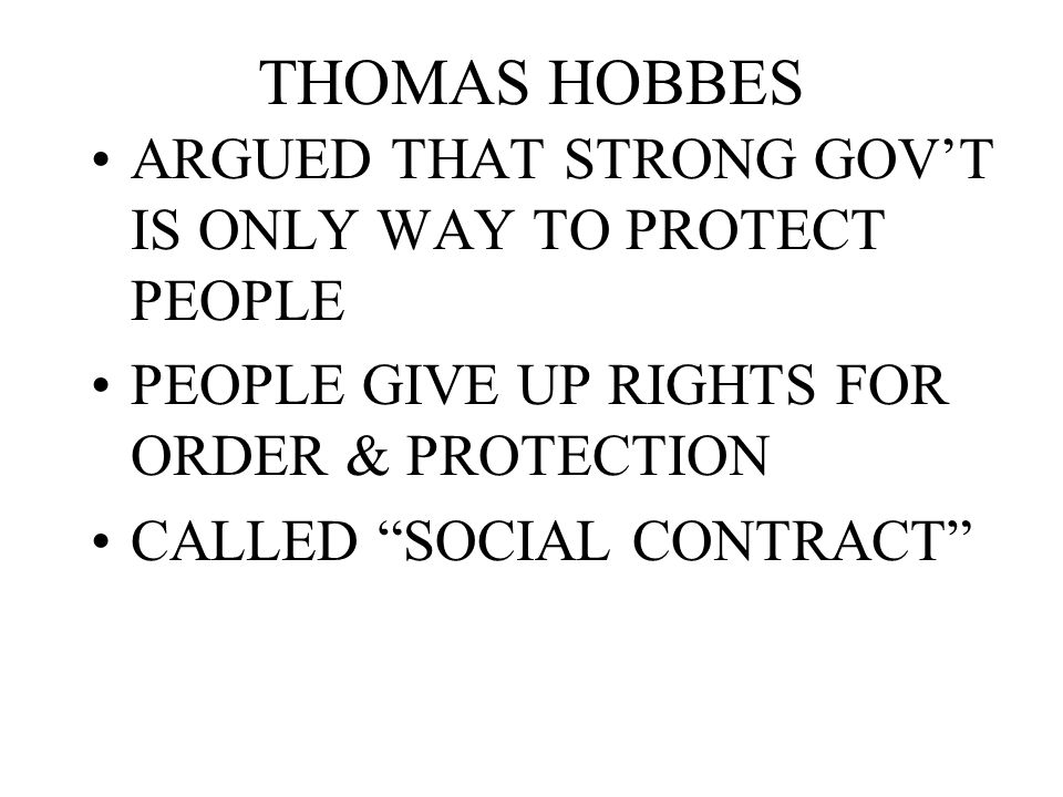 THOMAS HOBBES ARGUED THAT STRONG GOV'T IS ONLY WAY TO PROTECT PEOPLE