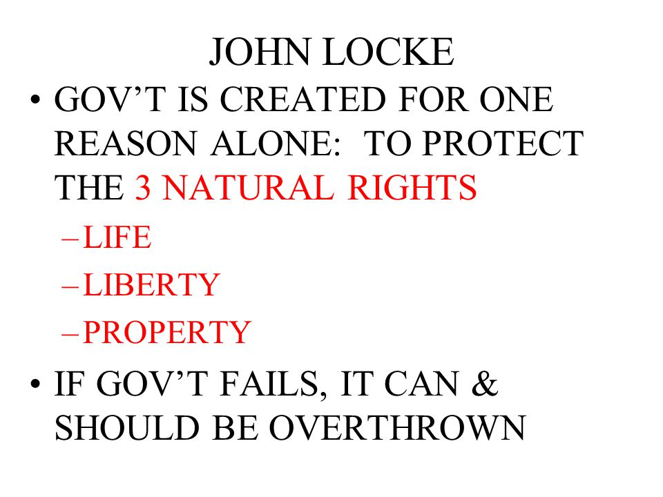 JOHN LOCKE GOV'T IS CREATED FOR ONE REASON ALONE: TO PROTECT THE 3 NATURAL RIGHTS. LIFE. LIBERTY.