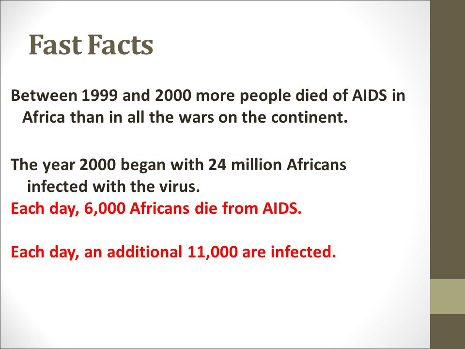 Fast Facts Between 1999 and 2000 more people died of AIDS in Africa than in all the wars on the continent.