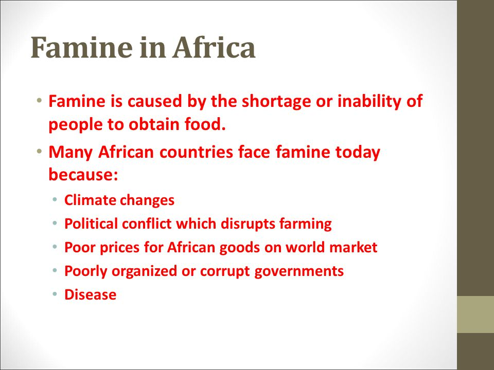 Famine in Africa Famine is caused by the shortage or inability of people to obtain food. Many African countries face famine today because: