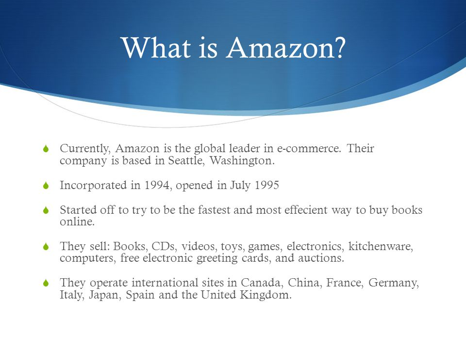 What is Amazon Currently, Amazon is the global leader in e-commerce. Their company is based in Seattle, Washington.