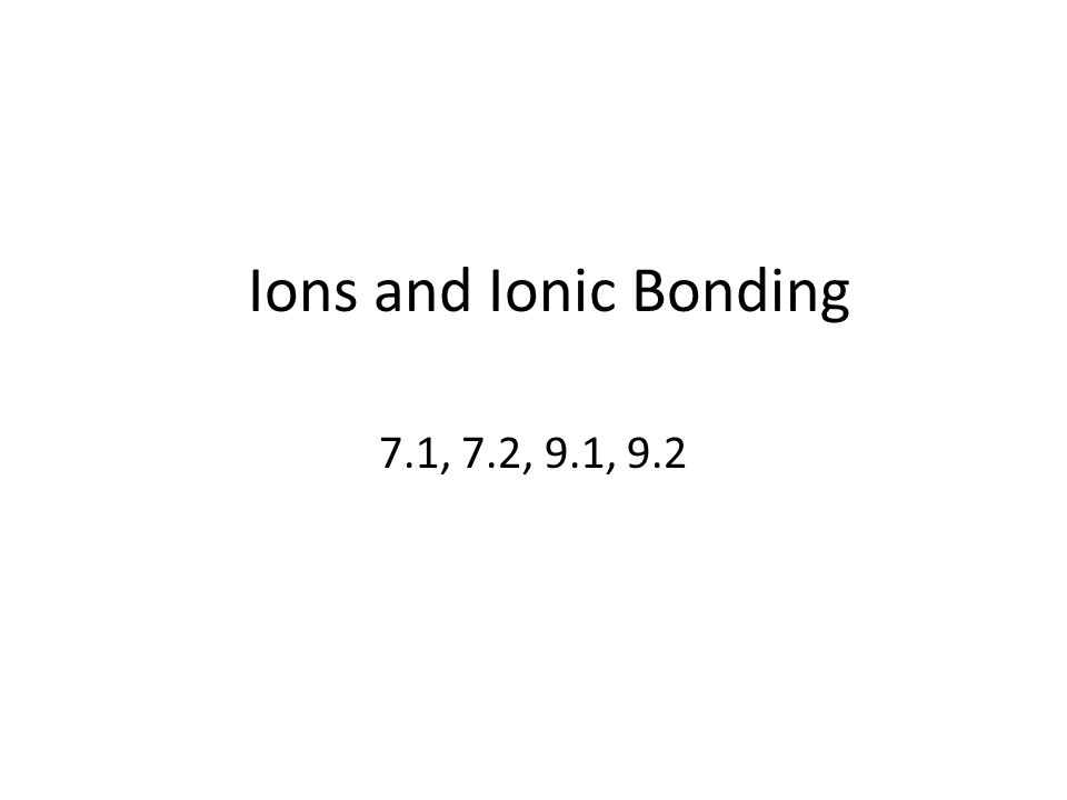 Ions and Ionic Bonding 7.1, 7.2, 9.1, 9.2