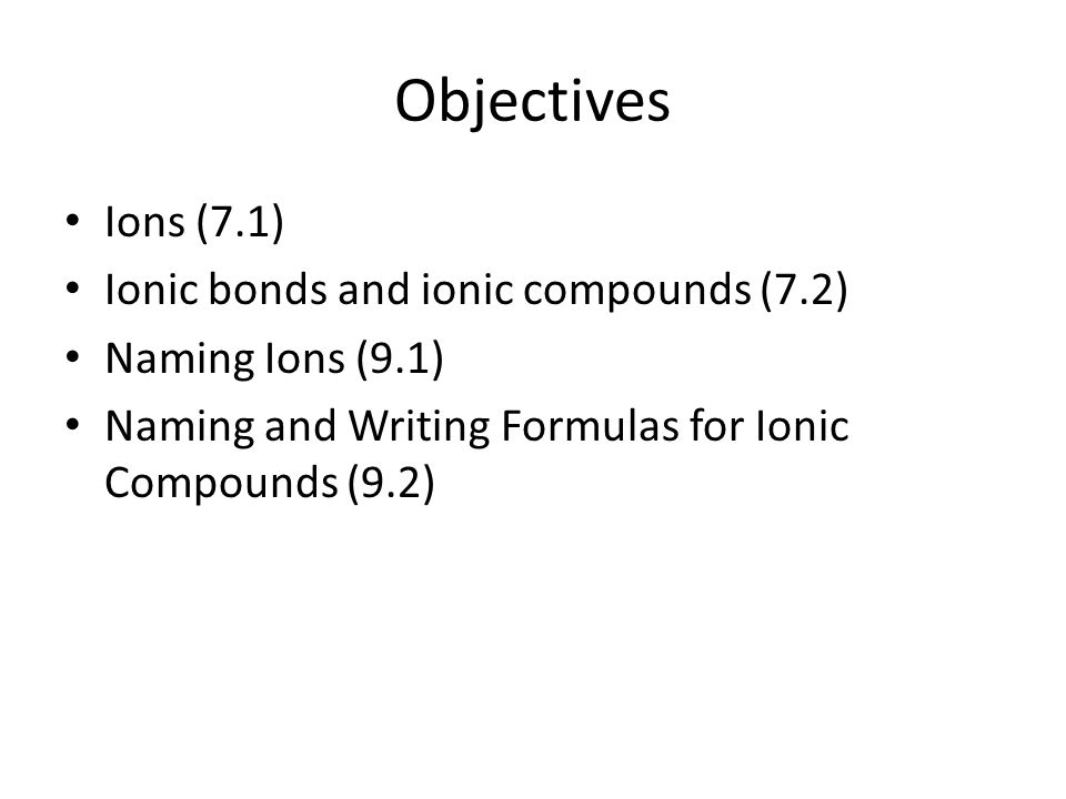 Objectives Ions (7.1) Ionic bonds and ionic compounds (7.2)