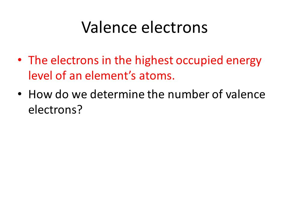 Valence electrons The electrons in the highest occupied energy level of an element's atoms.