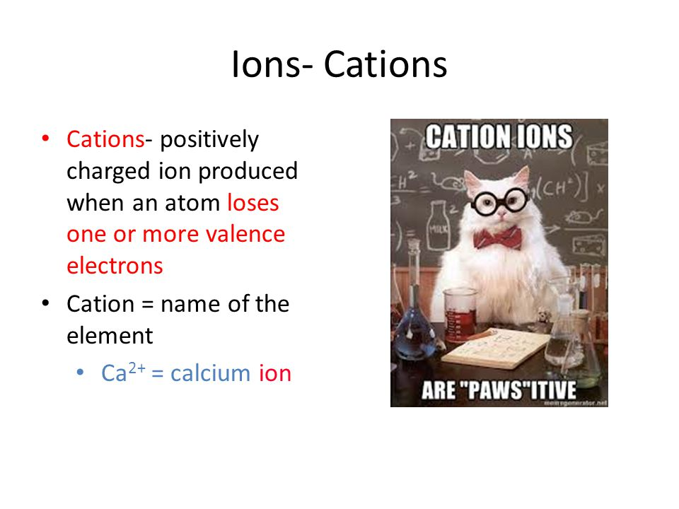 Ions- Cations Cations- positively charged ion produced when an atom loses one or more valence electrons.