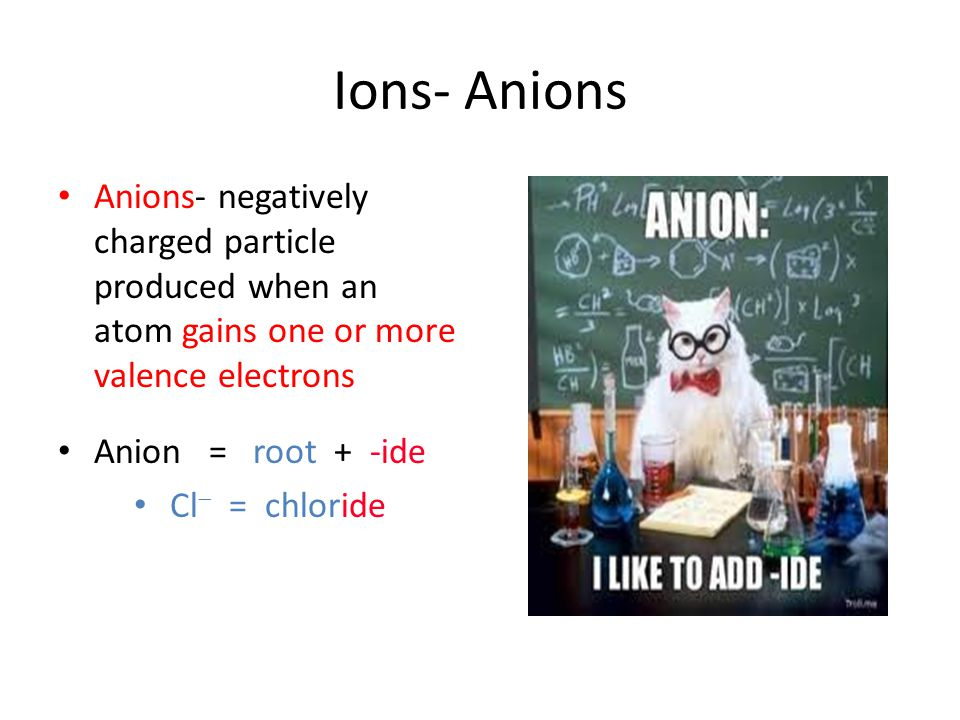 Ions- Anions Anions- negatively charged particle produced when an atom gains one or more valence electrons.