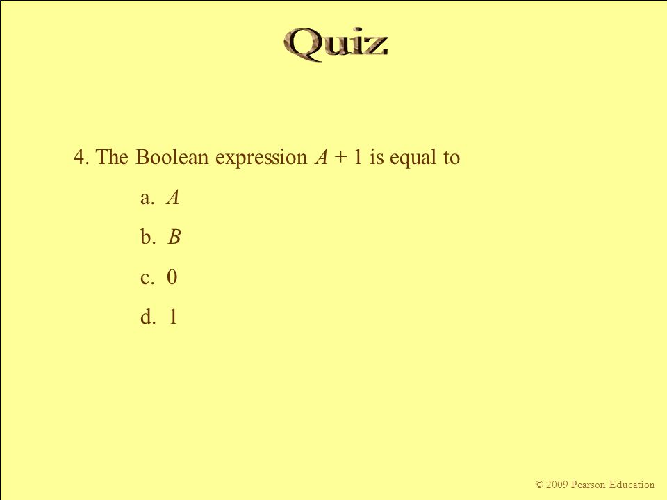 Quiz 4. The Boolean expression A + 1 is equal to a. A b. B c. 0 d. 1
