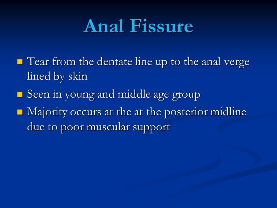 Anal Fissure Tear from the dentate line up to the anal verge lined by skin. Seen in young and middle age group.
