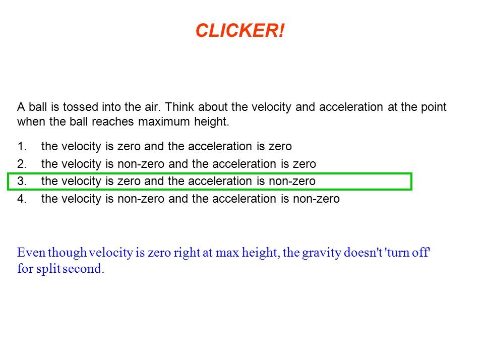 CLICKER! A ball is tossed into the air. Think about the velocity and acceleration at the point when the ball reaches maximum height.