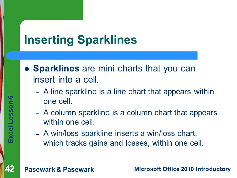 Inserting Sparklines Sparklines are mini charts that you can insert into a cell. A line sparkline is a line chart that appears within one cell.
