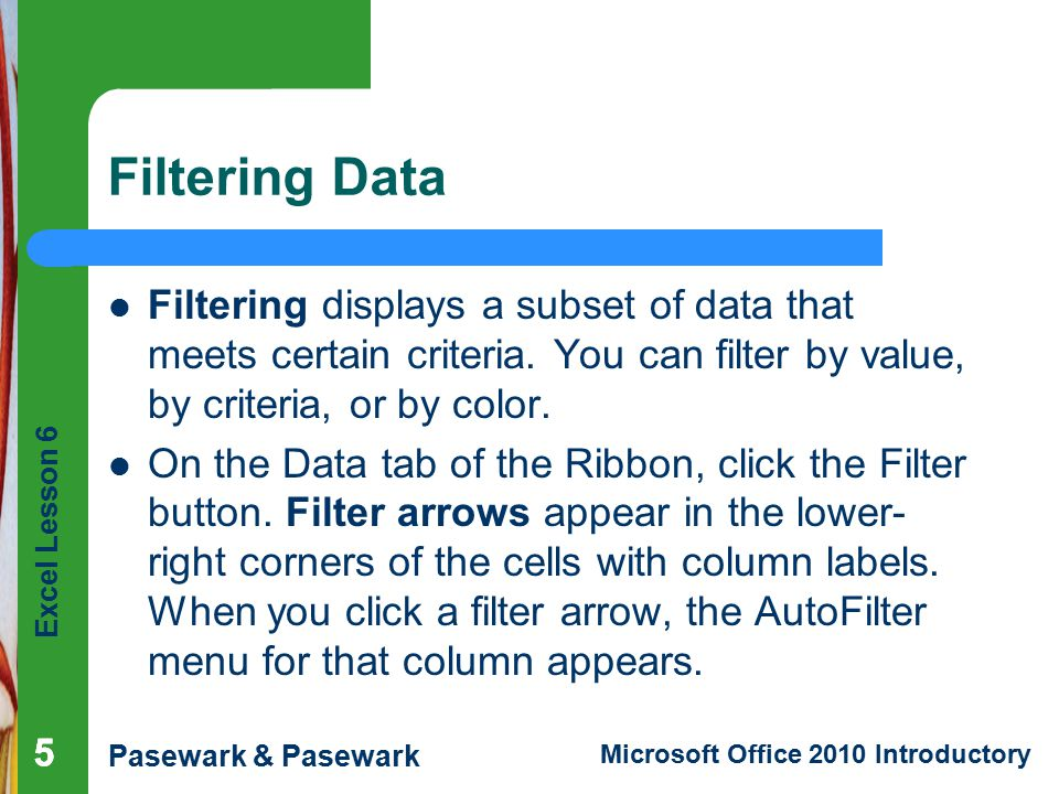 Filtering Data Filtering displays a subset of data that meets certain criteria. You can filter by value, by criteria, or by color.
