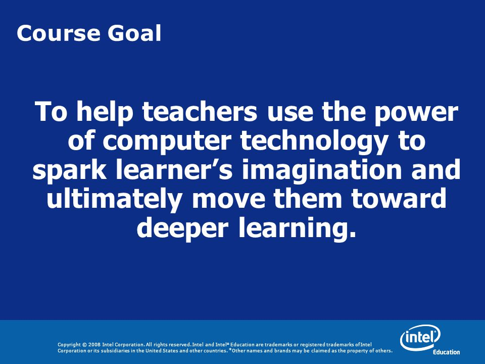 Course Goal To help teachers use the power of computer technology to spark learner's imagination and ultimately move them toward deeper learning.