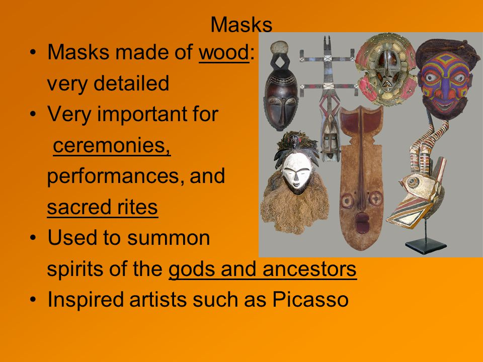 Masks Masks made of wood: very detailed. Very important for. ceremonies, performances, and. sacred rites.