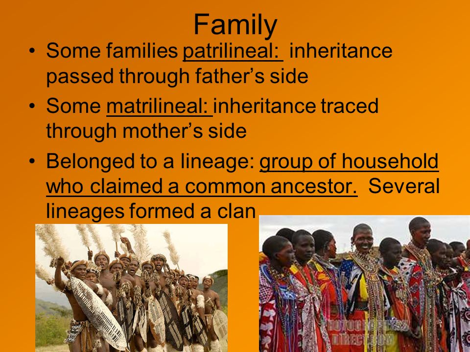 Family Some families patrilineal: inheritance passed through father's side. Some matrilineal: inheritance traced through mother's side.