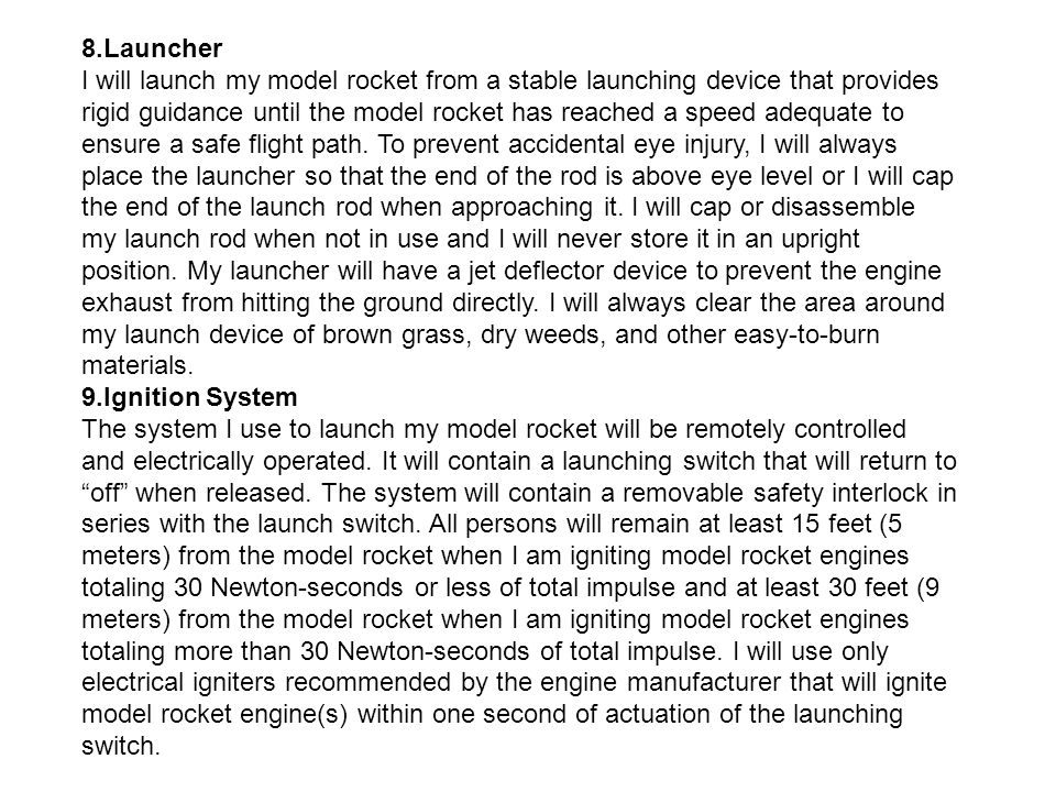 8.Launcher I will launch my model rocket from a stable launching device that provides rigid guidance until the model rocket has reached a speed adequate to ensure a safe flight path. To prevent accidental eye injury, I will always place the launcher so that the end of the rod is above eye level or I will cap the end of the launch rod when approaching it. I will cap or disassemble my launch rod when not in use and I will never store it in an upright position. My launcher will have a jet deflector device to prevent the engine exhaust from hitting the ground directly. I will always clear the area around my launch device of brown grass, dry weeds, and other easy-to-burn materials.