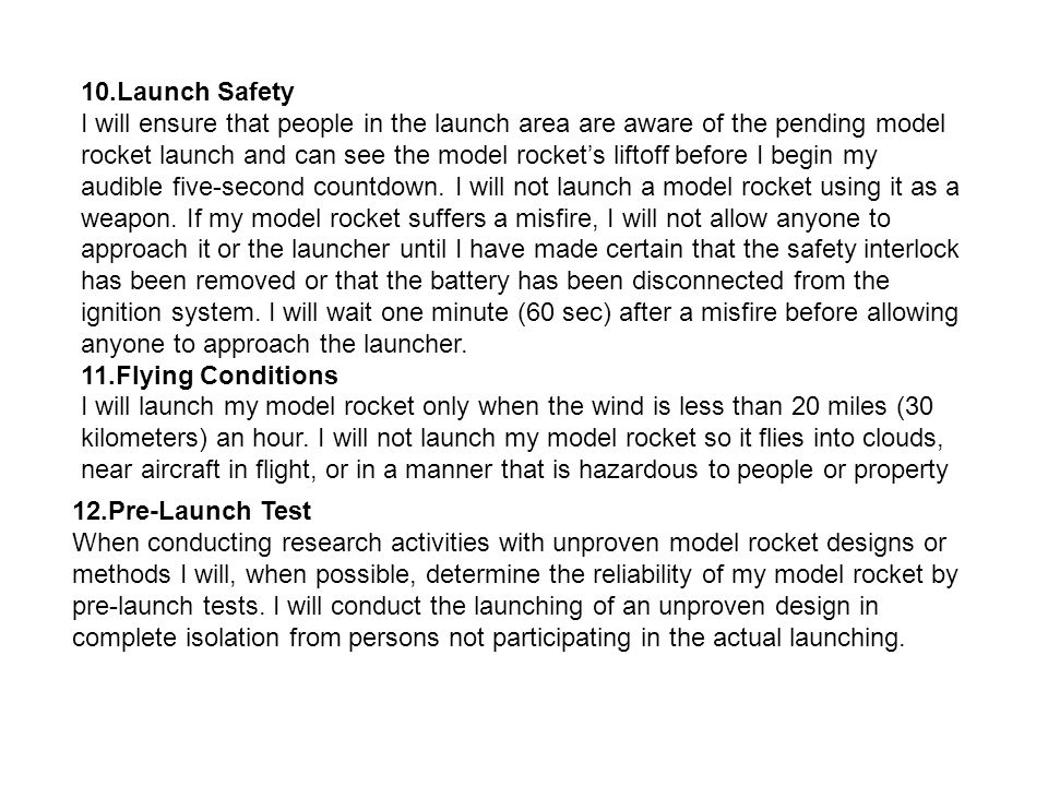 10.Launch Safety I will ensure that people in the launch area are aware of the pending model rocket launch and can see the model rocket's liftoff before I begin my audible five-second countdown. I will not launch a model rocket using it as a weapon. If my model rocket suffers a misfire, I will not allow anyone to approach it or the launcher until I have made certain that the safety interlock has been removed or that the battery has been disconnected from the ignition system. I will wait one minute (60 sec) after a misfire before allowing anyone to approach the launcher.
